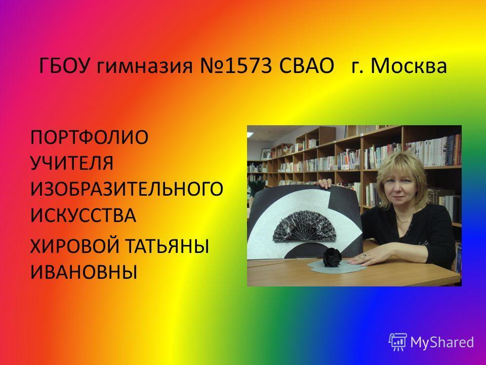ГБОУ гимназия 1573 СВАО г. Москва ПОРТФОЛИО УЧИТЕЛЯ ИЗОБРАЗИТЕЛЬНОГО ИСКУССТВА ХИРОВОЙ ТАТЬЯНЫ ИВАНОВНЫ