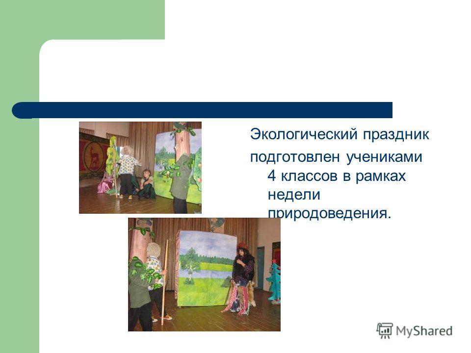 Экологический праздник подготовлен учениками 4 классов в рамках недели природоведения.