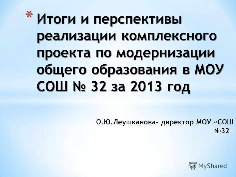 О.Ю.Леушканова- директор МОУ «СОШ 32» * Итоги и перспективы реализации комплексного проекта по модернизации общего образования в МОУ СОШ 32 за 2013 год