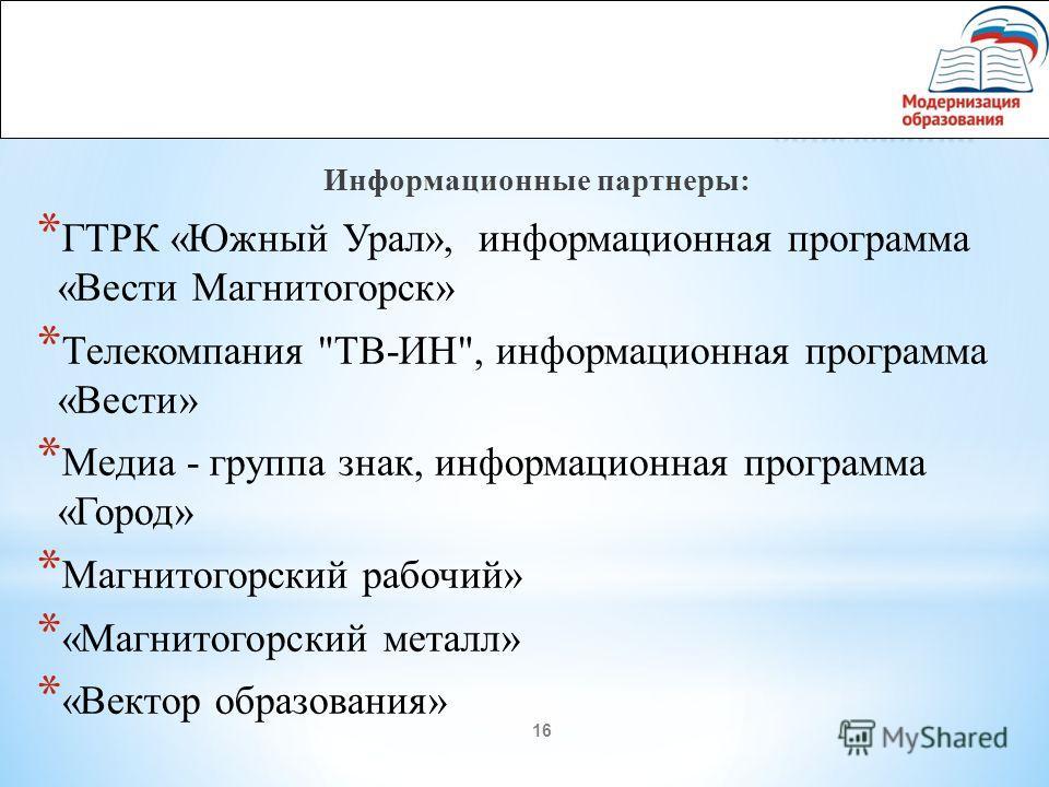 16 Информационные партнеры: * ГТРК «Южный Урал», информационная программа «Вести Магнитогорск» * Телекомпания