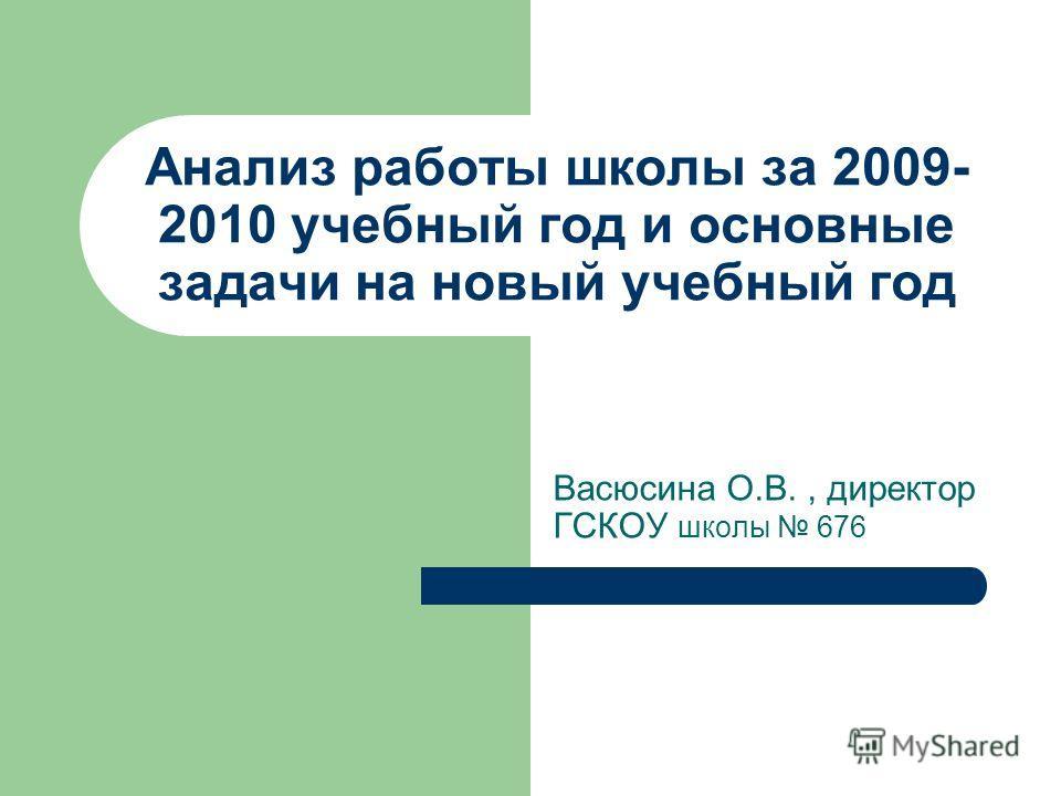 Анализ работы школы за 2009- 2010 учебный год и основные задачи на новый учебный год Васюсина О.В., директор ГСКОУ школы 676