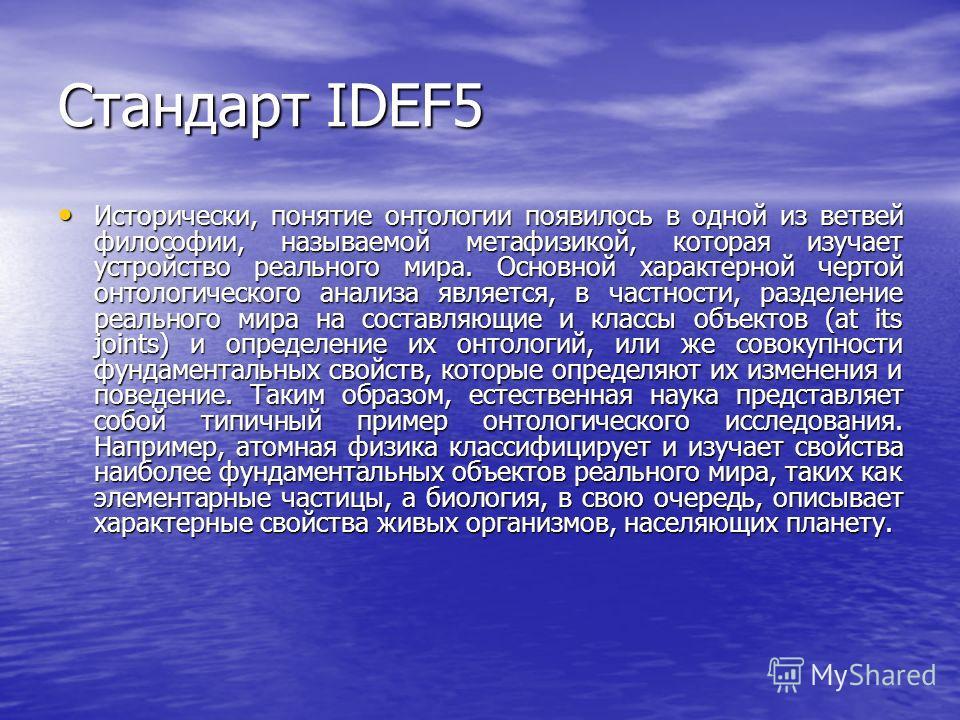 Стандарт IDEF5 Исторически, понятие онтологии появилось в одной из ветвей философии, называемой метафизикой, которая изучает устройство реального мира. Основной характерной чертой онтологического анализа является, в частности, разделение реального ми