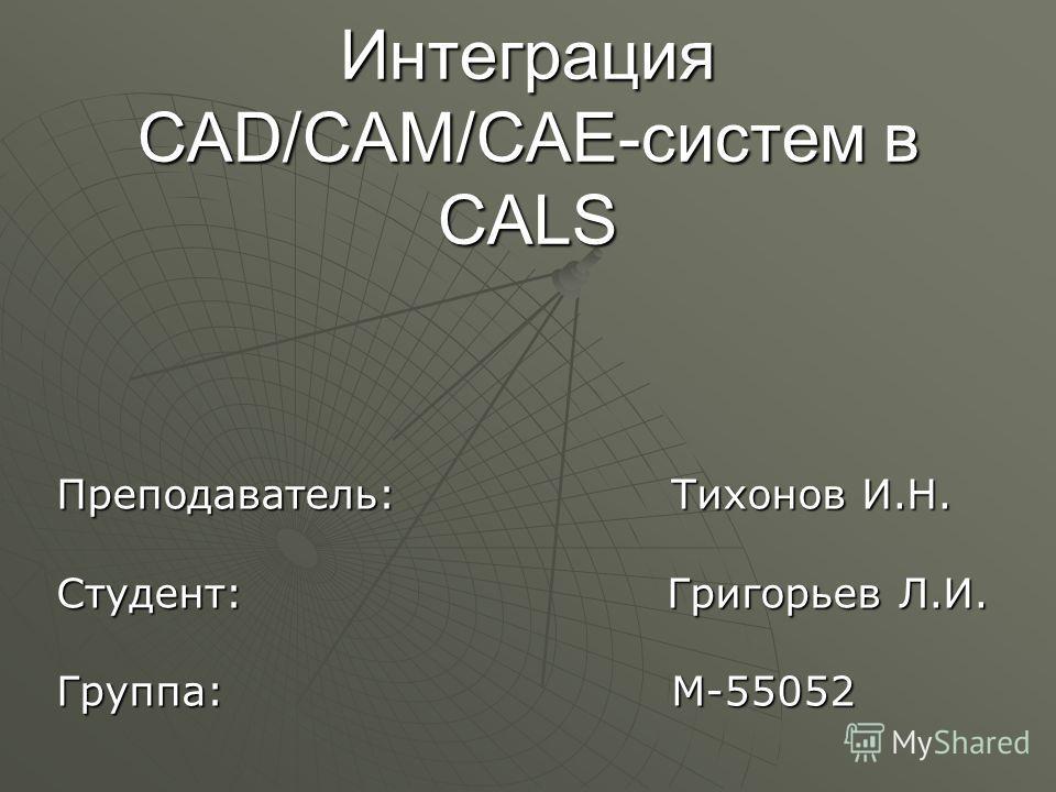 Интеграция CAD/CAM/CAE-систем в CALS Преподаватель: Тихонов И.Н. Студент: Григорьев Л.И. Группа: М-55052