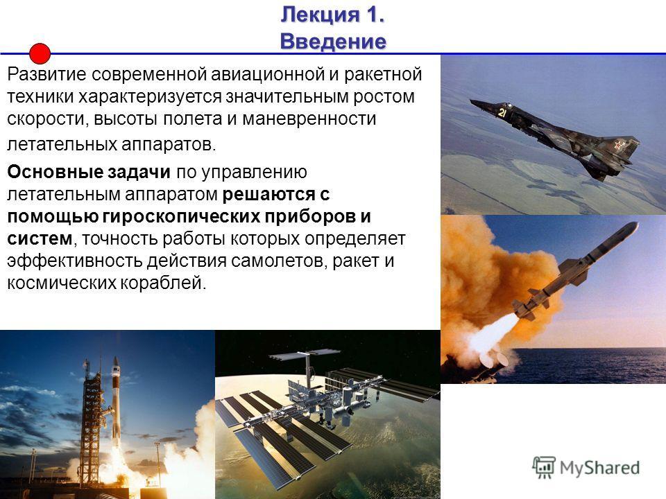 Лекция 1. Введение Развитие современной авиационной и ракетной техники характеризуется значительным ростом скорости, высоты полета и маневренности летательных аппаратов. Основные задачи по управлению летательным аппаратом решаются с помощью гироскопи