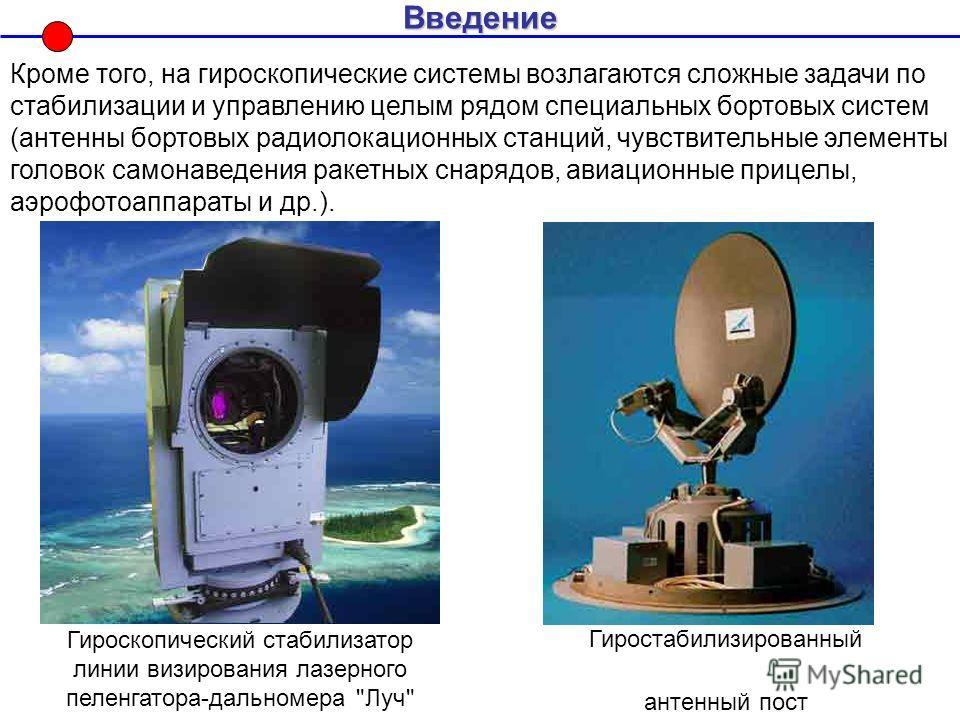 Введение Кроме того, на гироскопические системы возлагаются сложные задачи по стабилизации и управлению целым рядом специальных бортовых систем (антенны бортовых радиолокационных станций, чувствительные элементы головок самонаведения ракетных снарядо