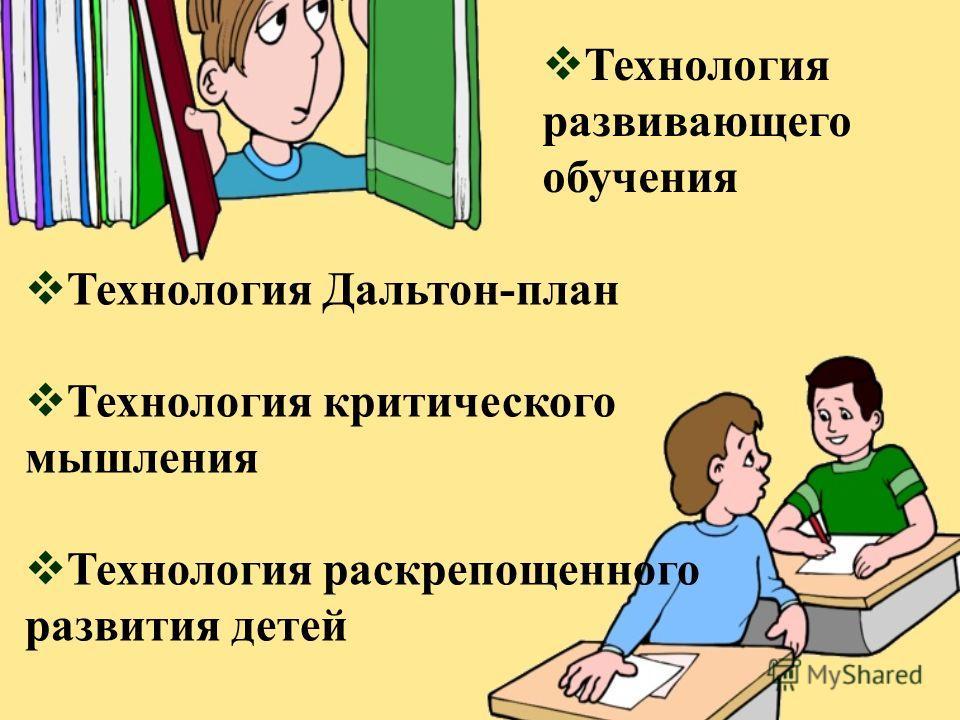 Технология Дальтон-план Технология критического мышления Технология раскрепощенного развития детей Технология развивающего обучения