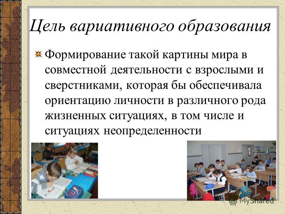 Цель вариативного образования Формирование такой картины мира в совместной деятельности с взрослыми и сверстниками, которая бы обеспечивала ориентацию личности в различного рода жизненных ситуациях, в том числе и ситуациях неопределенности