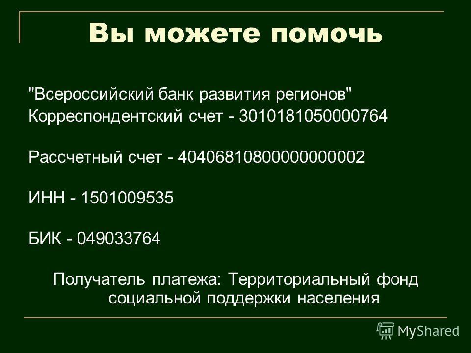 Вы можете помочь Всероссийский банк развития регионов Корреспондентский счет - 3010181050000764 Рассчетный счет - 40406810800000000002 ИНН - 1501009535 БИК - 049033764 Получатель платежа: Территориальный фонд социальной поддержки населения