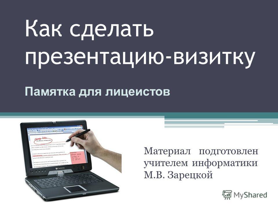 Как сделать презентацию-визитку Материал подготовлен учителем информатики М.В. Зарецкой Памятка для лицеистов
