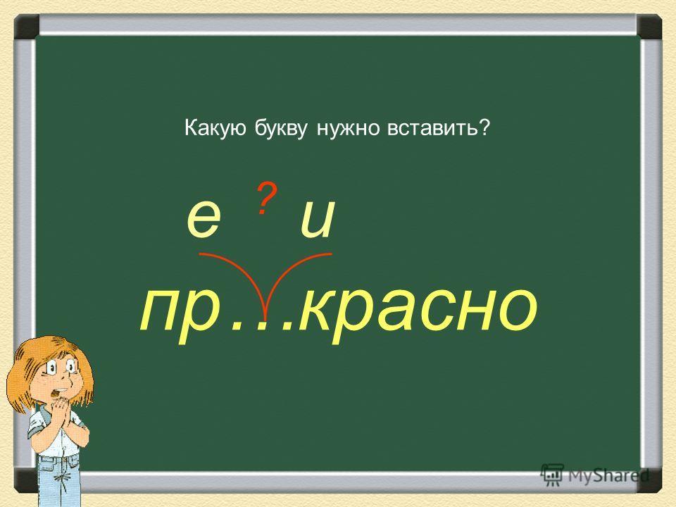 еи пр…красно Какую букву нужно вставить? ?