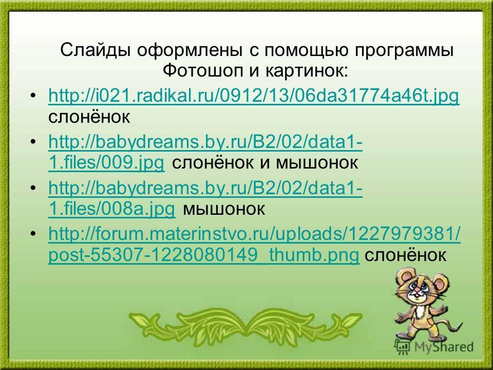 Слайды оформлены с помощью программы Фотошоп и картинок: http://i021.radikal.ru/0912/13/06da31774a46t.jpg слонёнокhttp://i021.radikal.ru/0912/13/06da31774a46t.jpg http://babydreams.by.ru/B2/02/data1- 1.files/009.jpg слонёнок и мышонокhttp://babydream