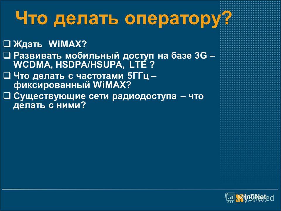 Что делать оператору? Ждать WiMAX? Развивать мобильный доступ на базе 3G – WCDMA, HSDPA/HSUPA, LTЕ ? Что делать с частотами 5ГГц – фиксированный WiMAX? Существующие сети радиодоступа – что делать с ними?