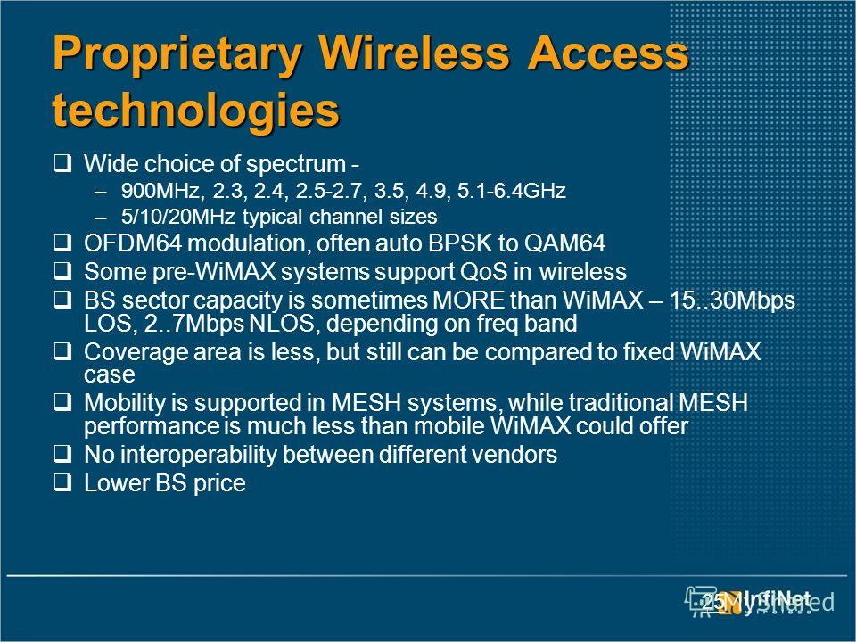 25 Proprietary Wireless Access technologies Wide choice of spectrum - –900MHz, 2.3, 2.4, 2.5-2.7, 3.5, 4.9, 5.1-6.4GHz –5/10/20MHz typical channel sizes OFDM64 modulation, often auto BPSK to QAM64 Some pre-WiMAX systems support QoS in wireless BS sec