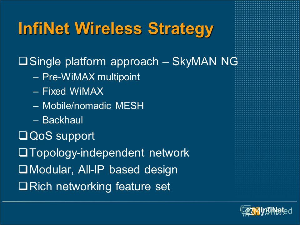 27 InfiNet Wireless Strategy Single platform approach – SkyMAN NG –Pre-WiMAX multipoint –Fixed WiMAX –Mobile/nomadic MESH –Backhaul QoS support Topology-independent network Modular, All-IP based design Rich networking feature set