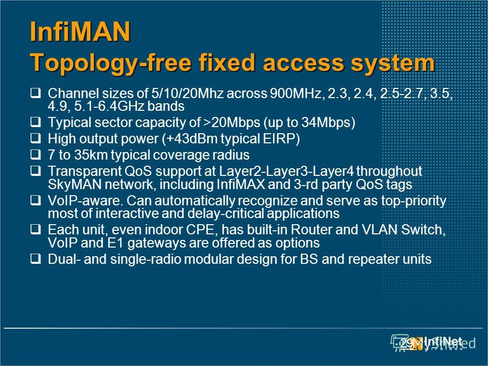 29 InfiMAN Topology-free fixed access system Channel sizes of 5/10/20Mhz across 900MHz, 2.3, 2.4, 2.5-2.7, 3.5, 4.9, 5.1-6.4GHz bands Typical sector capacity of >20Mbps (up to 34Mbps) High output power (+43dBm typical EIRP) 7 to 35km typical coverage