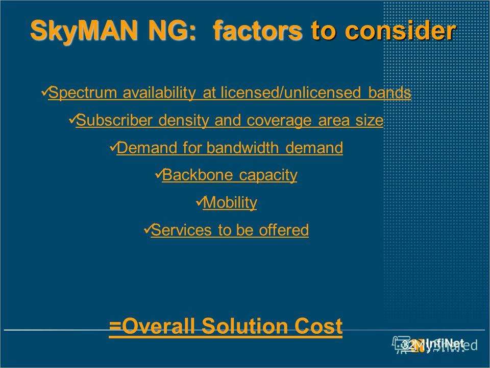 32 SkyMAN NG: factors to consider Spectrum availability at licensed/unlicensed bands Subscriber density and coverage area size Demand for bandwidth demand Backbone capacity Mobility Services to be offered =Overall Solution Cost