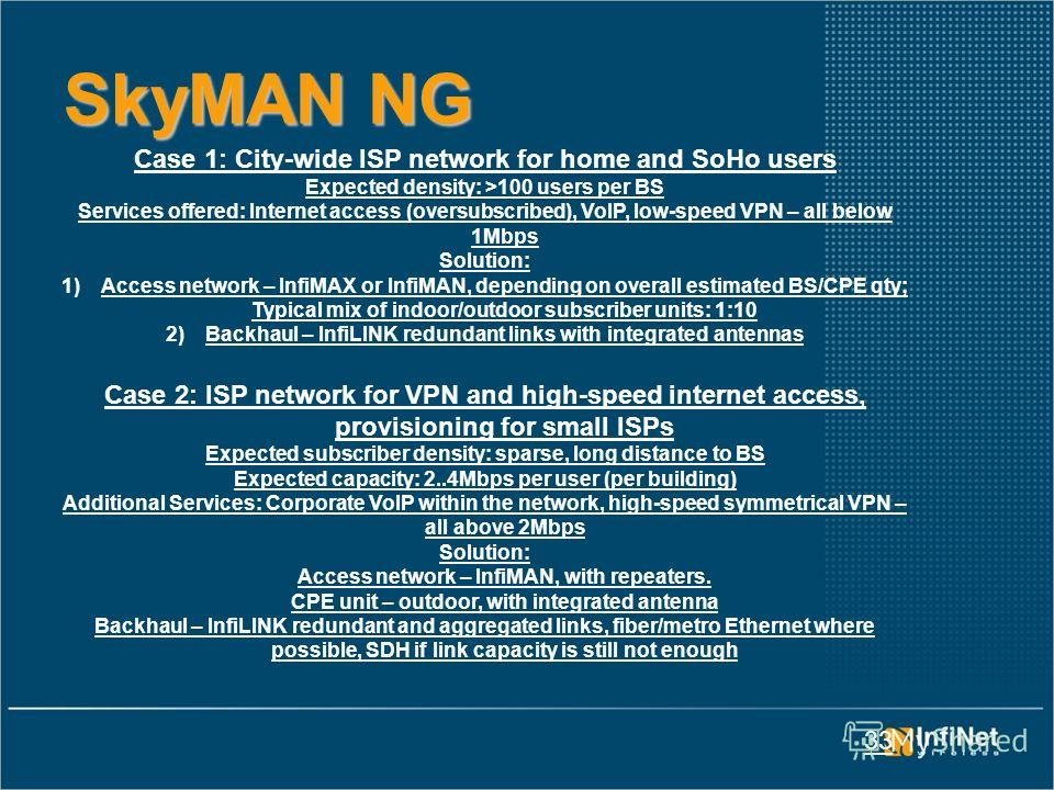 33 SkyMAN NG Case 1: City-wide ISP network for home and SoHo users Expected density: >100 users per BS Services offered: Internet access (oversubscribed), VoIP, low-speed VPN – all below 1Mbps Solution: 1)Access network – InfiMAX or InfiMAN, dependin
