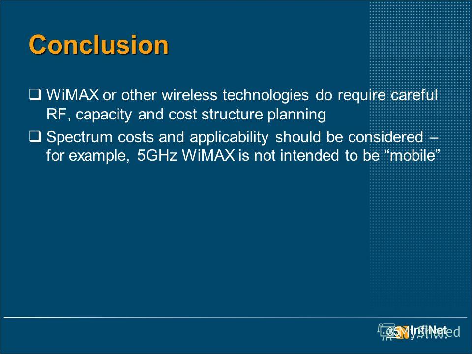35 Conclusion WiMAX or other wireless technologies do require careful RF, capacity and cost structure planning Spectrum costs and applicability should be considered – for example, 5GHz WiMAX is not intended to be mobile