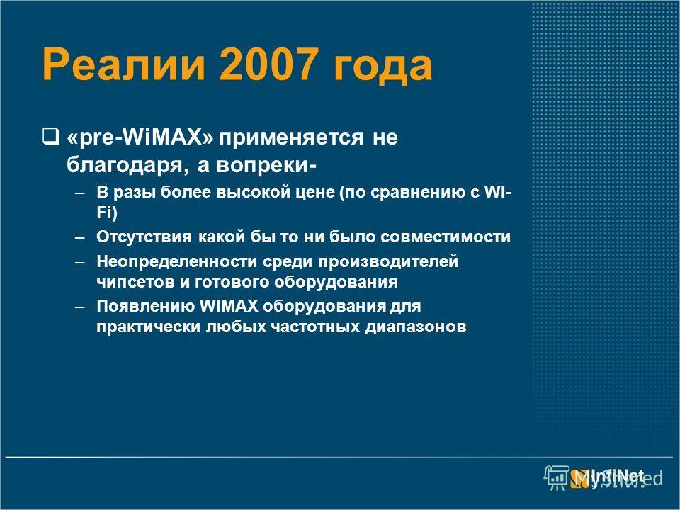 Реалии 2007 года «pre-WiMAX» применяется не благодаря, а вопреки- –В разы более высокой цене (по сравнению с Wi- Fi) –Отсутствия какой бы то ни было совместимости –Неопределенности среди производителей чипсетов и готового оборудования –Появлению WiMA