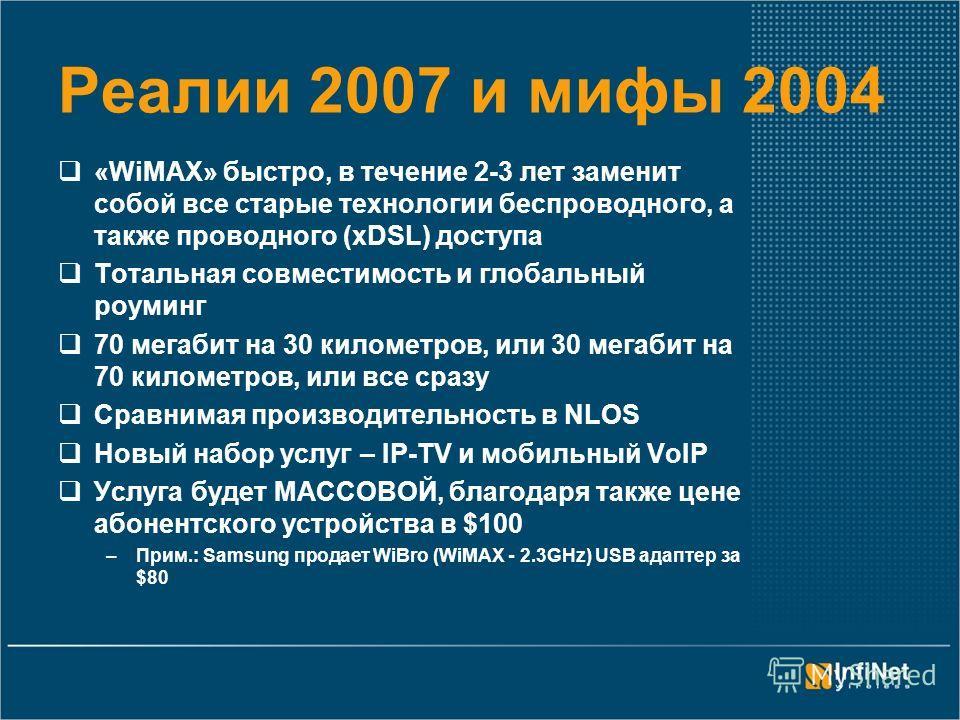 Реалии 2007 и мифы 2004 «WiMAX» быстро, в течение 2-3 лет заменит собой все старые технологии беспроводного, а также проводного (xDSL) доступа Тотальная совместимость и глобальный роуминг 70 мегабит на 30 километров, или 30 мегабит на 70 километров,
