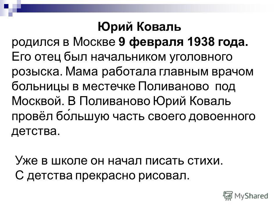 Юрий Коваль родился в Москве 9 февраля 1938 года. Его отец был начальником уголовного розыска. Мама работала главным врачом больницы в местечке Поливаново под Москвой. В Поливаново Юрий Коваль провёл бо́льшую часть своего довоенного детства. Уже в шк