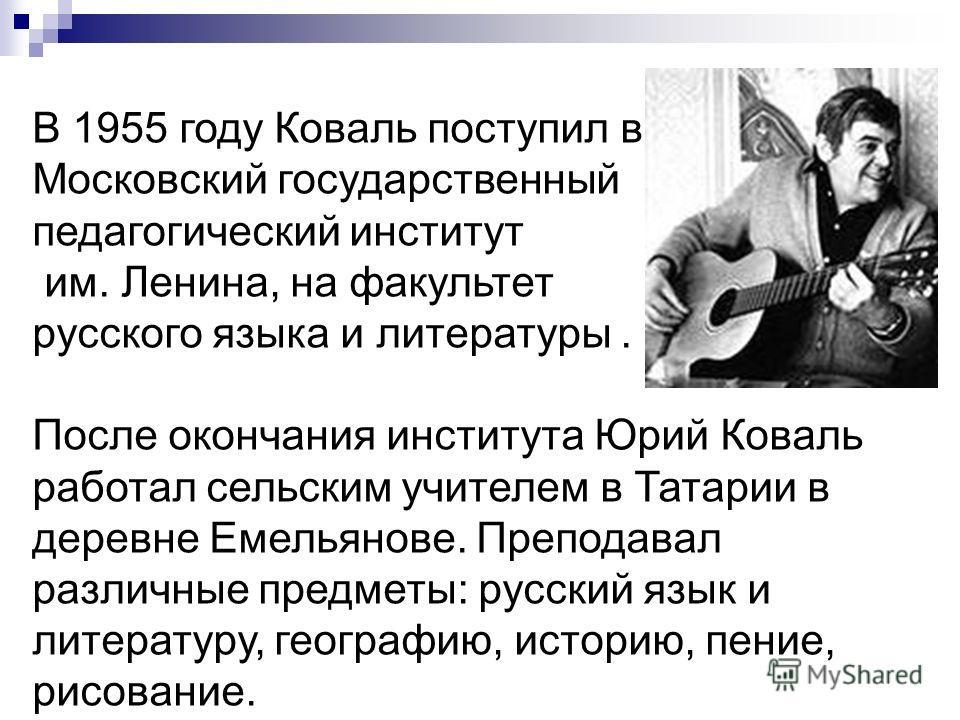В 1955 году Коваль поступил в Московский государственный педагогический институт им. Ленина, на факультет русского языка и литературы. После окончания института Юрий Коваль работал сельским учителем в Татарии в деревне Емельянове. Преподавал различны