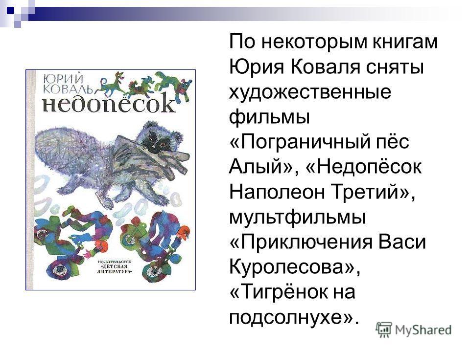 По некоторым книгам Юрия Коваля сняты художественные фильмы «Пограничный пёс Алый», «Недопёсок Наполеон Третий», мультфильмы «Приключения Васи Куролесова», «Тигрёнок на подсолнухе».