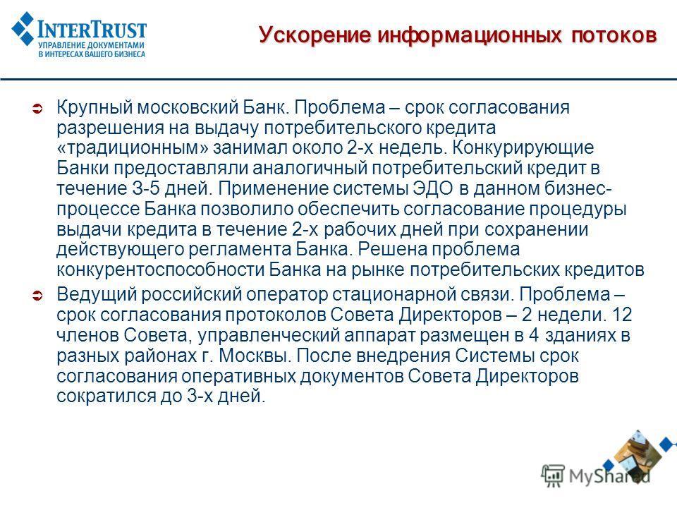 Ускорение информационных потоков Крупный московский Банк. Проблема – срок согласования разрешения на выдачу потребительского кредита «традиционным» занимал около 2-х недель. Конкурирующие Банки предоставляли аналогичный потребительский кредит в течен