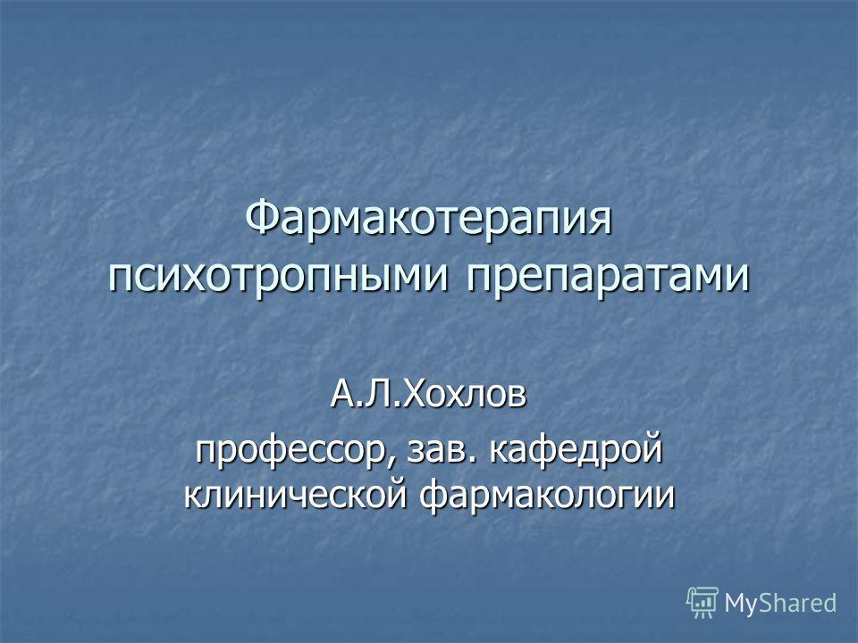 Фармакотерапия психотропными препаратами А.Л.Хохлов профессор, зав. кафедрой клинической фармакологии