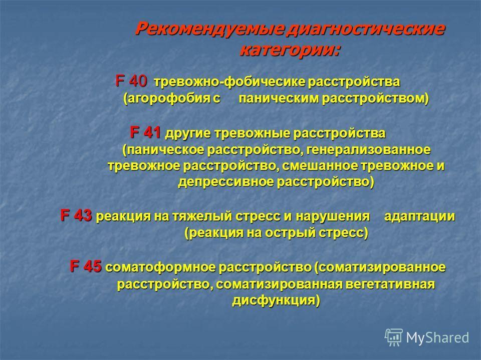 Рекомендуемые диагностические категории: F 40 тревожно-фобичесике расстройства (агорофобия с паническим расстройством) (агорофобия с паническим расстройством) F 41 другие тревожные расстройства (паническое расстройство, генерализованное (паническое р