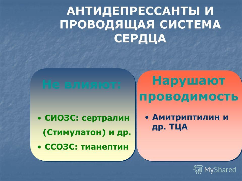 Не влияют: Амитриптилин и др. ТЦА Нарушают проводимость СИОЗС: сертралин (Стимулатон) и др. ССОЗС: тианептин АНТИДЕПРЕССАНТЫ И ПРОВОДЯЩАЯ СИСТЕМА СЕРДЦА