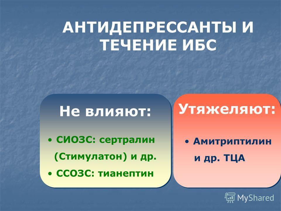 Не влияют: Амитриптилин и др. ТЦА Утяжеляют: СИОЗС: сертралин (Стимулатон) и др. ССОЗС: тианептин АНТИДЕПРЕССАНТЫ И ТЕЧЕНИЕ ИБС