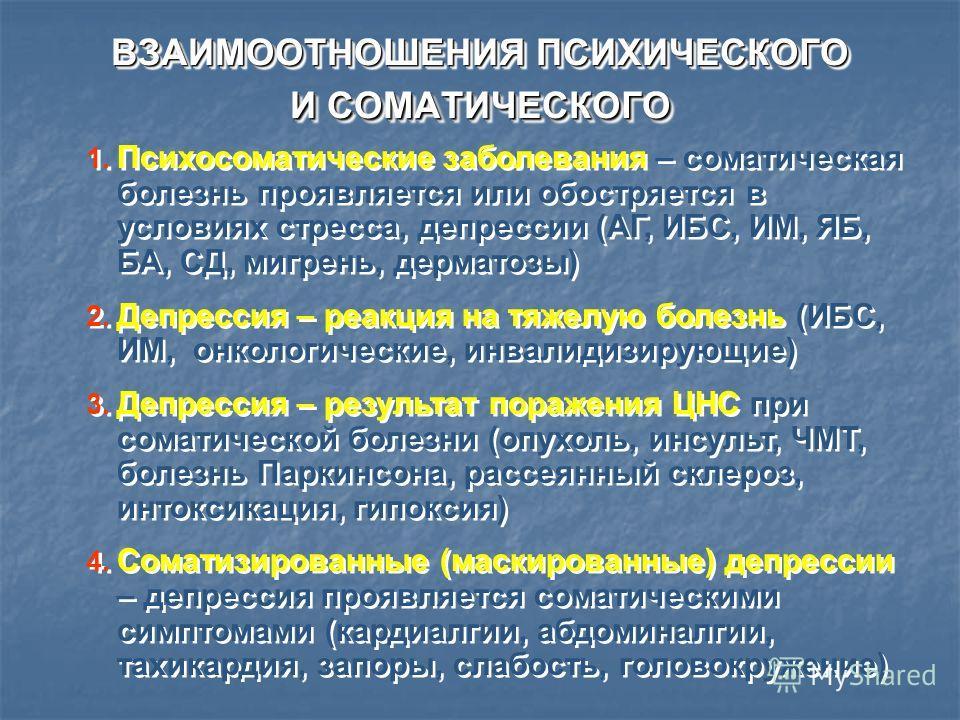 ВЗАИМООТНОШЕНИЯ ПСИХИЧЕСКОГО И СОМАТИЧЕСКОГО 1. Психосоматические заболевания – соматическая болезнь проявляется или обостряется в условиях стресса, депрессии (АГ, ИБС, ИМ, ЯБ, БА, СД, мигрень, дерматозы) 2. Депрессия – реакция на тяжелую болезнь (ИБ