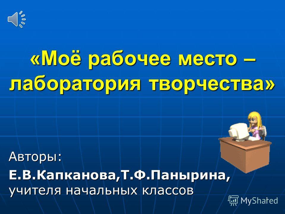 «Моё рабочее место – лаборатория творчества» Авторы: Е.В.Капканова,Т.Ф.Панырина, учителя начальных классов 1