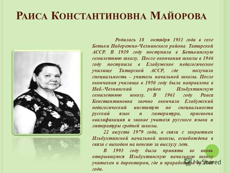 Р АИСА К ОНСТАНТИНОВНА М АЙОРОВА Родилась 18 октября 1931 года в селе Бетьки Набережно-Челнинского района Татарской АССР. В 1939 году поступила в Бетькинскую семилетнюю школу. После окончания школы в 1946 году поступила в Елабужское педагогическое уч