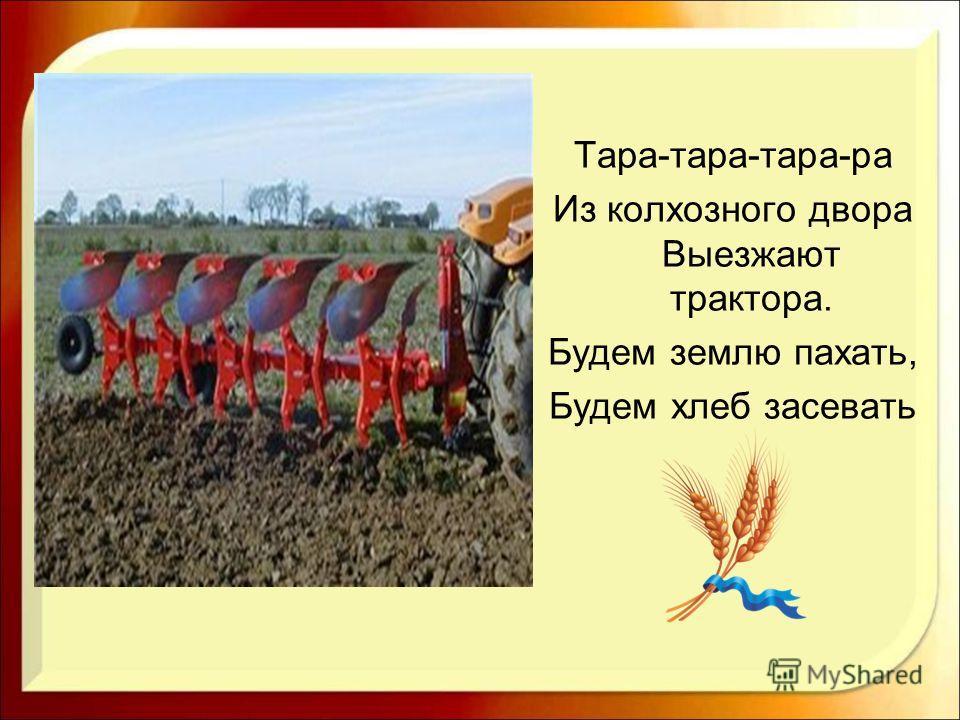 Тара-тара-тара-ра Из колхозного двора Выезжают трактора. Будем землю пахать, Будем хлеб засевать