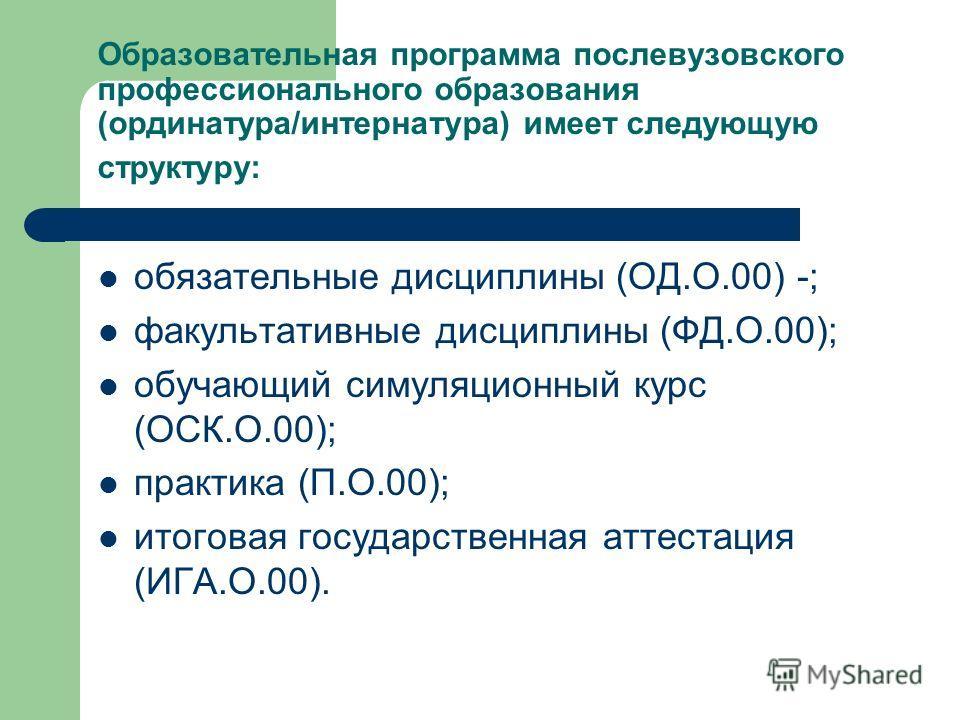 Образовательная программа послевузовского профессионального образования (ординатура/интернатура) имеет следующую структуру: обязательные дисциплины (ОД.О.00) -; факультативные дисциплины (ФД.О.00); обучающий симуляционный курс (ОСК.О.00); практика (П