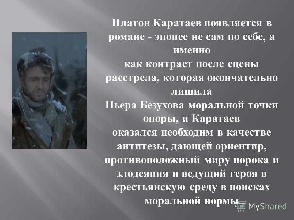 Платон Каратаев появляется в романе - эпопее не сам по себе, а именно как контраст после сцены расстрела, которая окончательно лишила Пьера Безухова моральной точки опоры, и Каратаев оказался необходим в качестве антитезы, дающей ориентир, противопол
