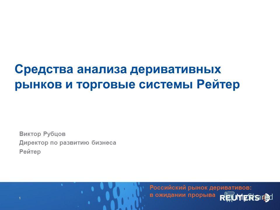 Российский рынок деривативов: в ожидании прорыва 1 Средства анализа деривативных рынков и торговые системы Рейтер Виктор Рубцов Директор по развитию бизнеса Рейтер