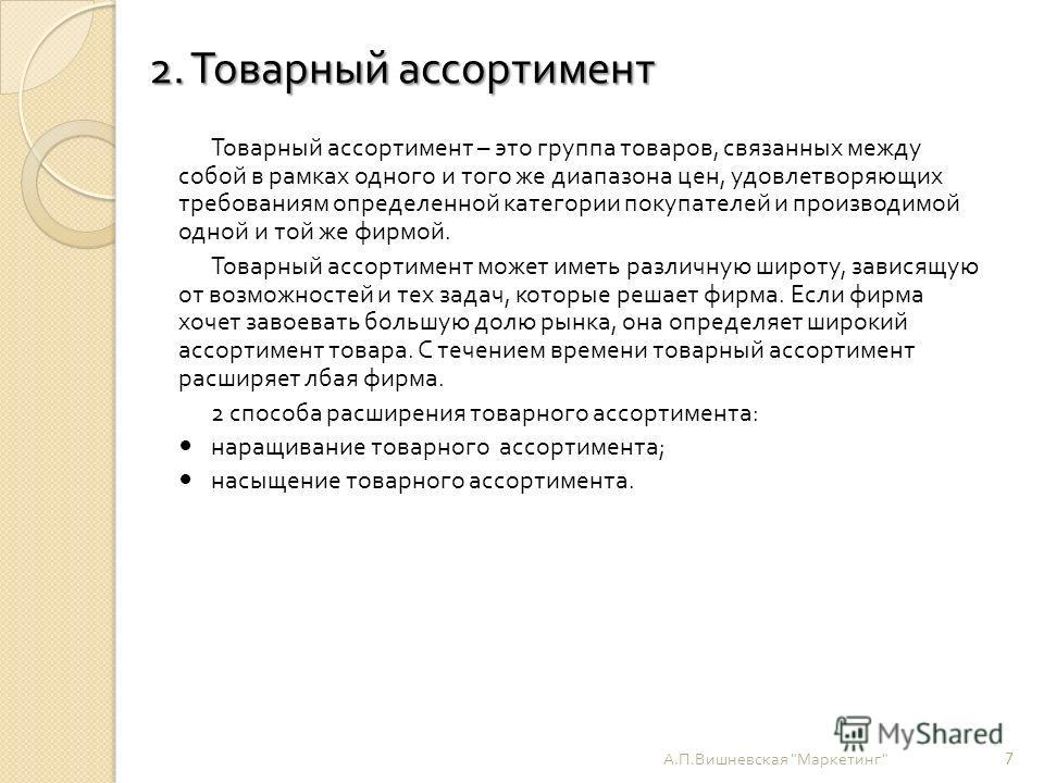 2. Товарный ассортимент 2. Товарный ассортимент Товарный ассортимент – это группа товаров, связанных между собой в рамках одного и того же диапазона цен, удовлетворяющих требованиям определенной категории покупателей и производимой одной и той же фир