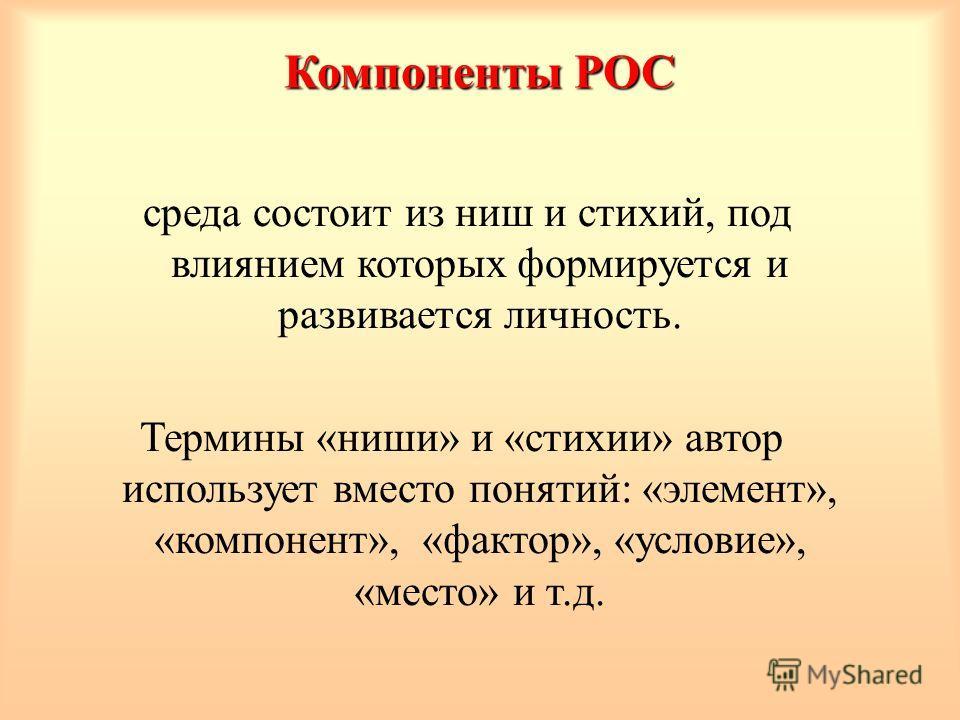 Компоненты РОС среда состоит из ниш и стихий, под влиянием которых формируется и развивается личность. Термины «ниши» и «стихии» автор использует вместо понятий: «элемент», «компонент», «фактор», «условие», «место» и т.д.