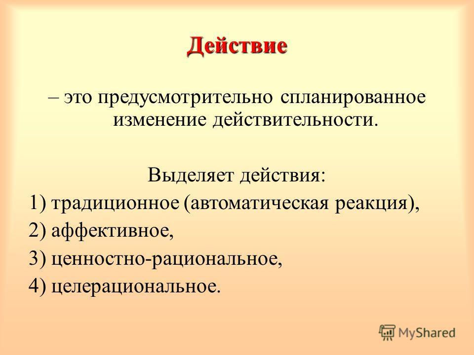 Действие – это предусмотрительно спланированное изменение действительности. Выделяет действия: 1) традиционное (автоматическая реакция), 2) аффективное, 3) ценностно-рациональное, 4) целерациональное.