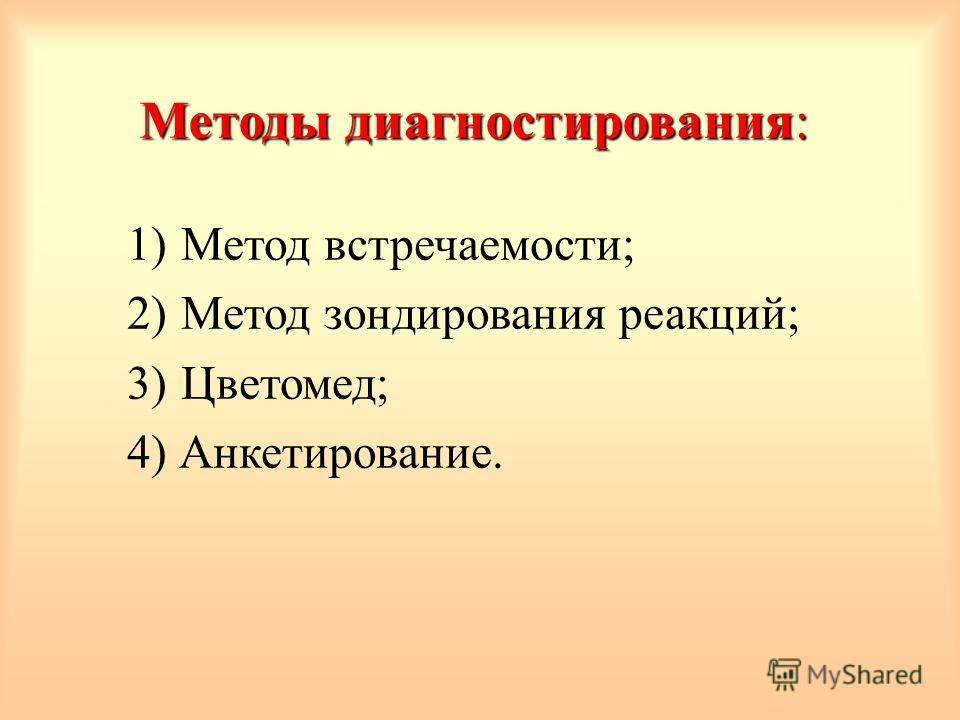 Методы диагностирования: 1)Метод встречаемости; 2)Метод зондирования реакций; 3)Цветомед; 4) Анкетирование.