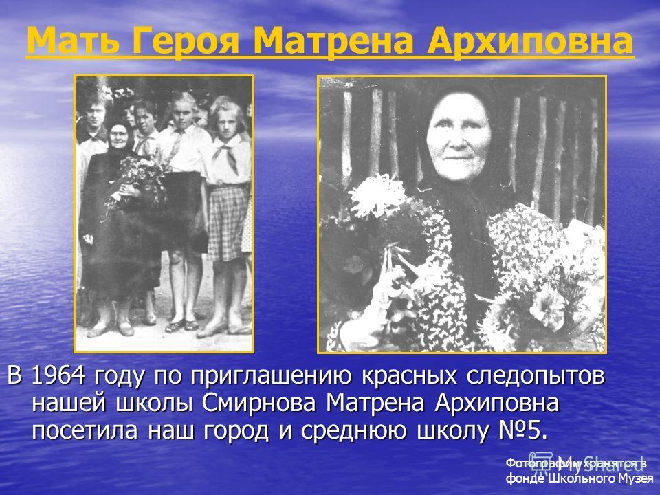 Мать Героя Матрена Архиповна В 1964 году по приглашению красных следопытов нашей школы Смирнова Матрена Архиповна посетила наш город и среднюю школу 5. Фотографии хранятся в фонде Школьного Музея
