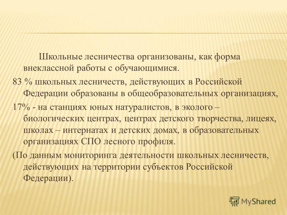 Школьные лесничества организованы, как форма внеклассной работы с обучающимися. 83 % школьных лесничеств, действующих в Российской Федерации образованы в общеобразовательных организациях, 17% - на станциях юных натуралистов, в эколого – биологических