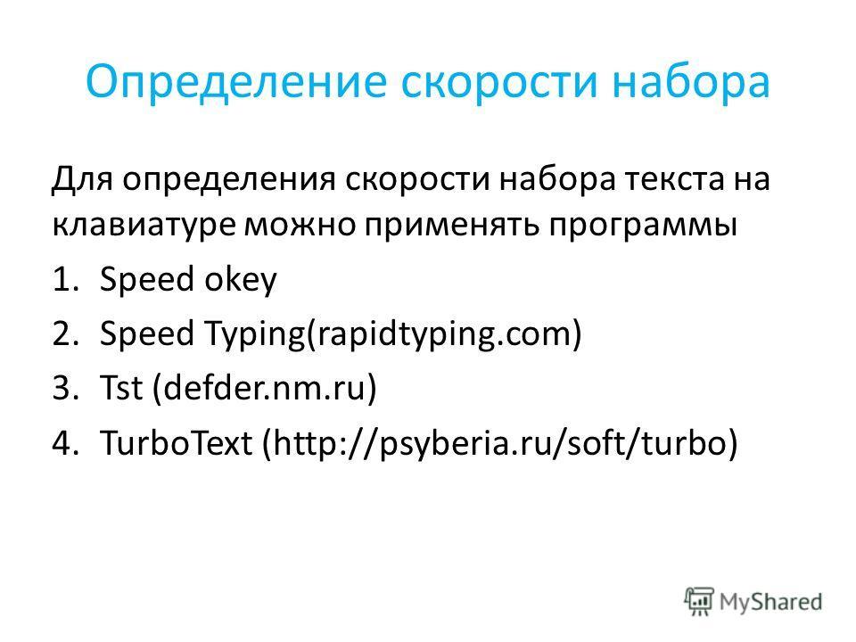 Определение скорости набора Для определения скорости набора текста на клавиатуре можно применять программы 1.Speed okey 2.Speed Typing(rapidtyping.com) 3.Tst (defder.nm.ru) 4.TurboText (http://psyberia.ru/soft/turbo)