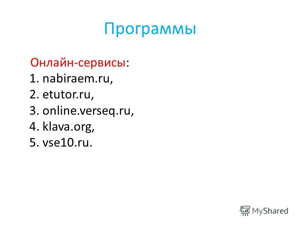 Программы Oнлайн-сервисы: 1. nabiraem.ru, 2. etutor.ru, 3. online.verseq.ru, 4. klava.org, 5. vse10.ru.