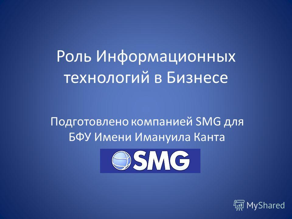 Роль Информационных технологий в Бизнесе Подготовлено компанией SMG для БФУ Имени Имануила Канта