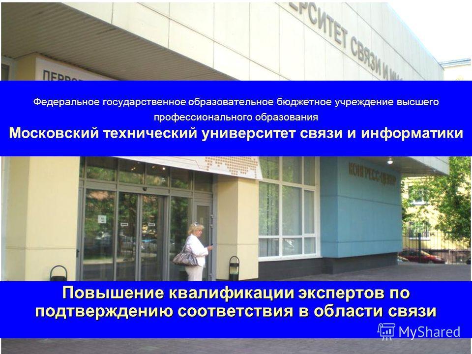 Федеральное государственное образовательное бюджетное учреждение высшего профессионального образования Московский технический университет связи и информатики Повышение квалификации экспертов по подтверждению соответствия в области связи