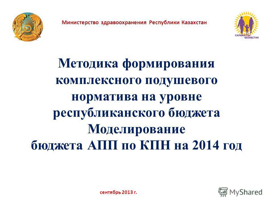 Министерство здравоохранения Республики Казахстан сентябрь 2013 г. Методика формирования комплексного подушевого норматива на уровне республиканского бюджета Моделирование бюджета АПП по КПН на 2014 год